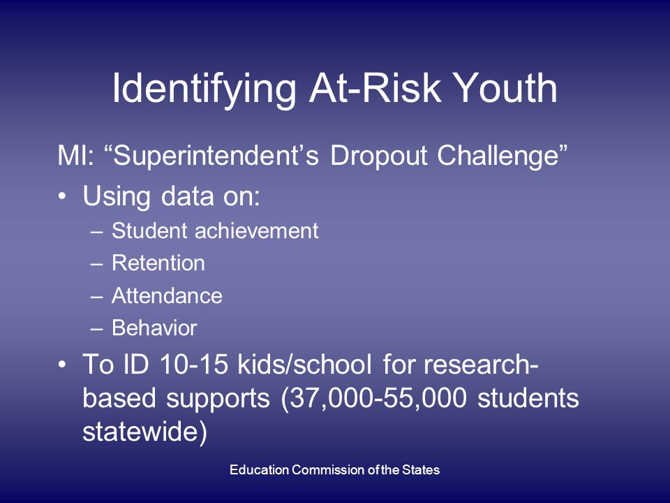 Identifying At-Risk Youth MI: Superintendents Dropout Challenge Using data on: –Student achievement –Retention –Attendance –Behavior To ID 10-15 kids/