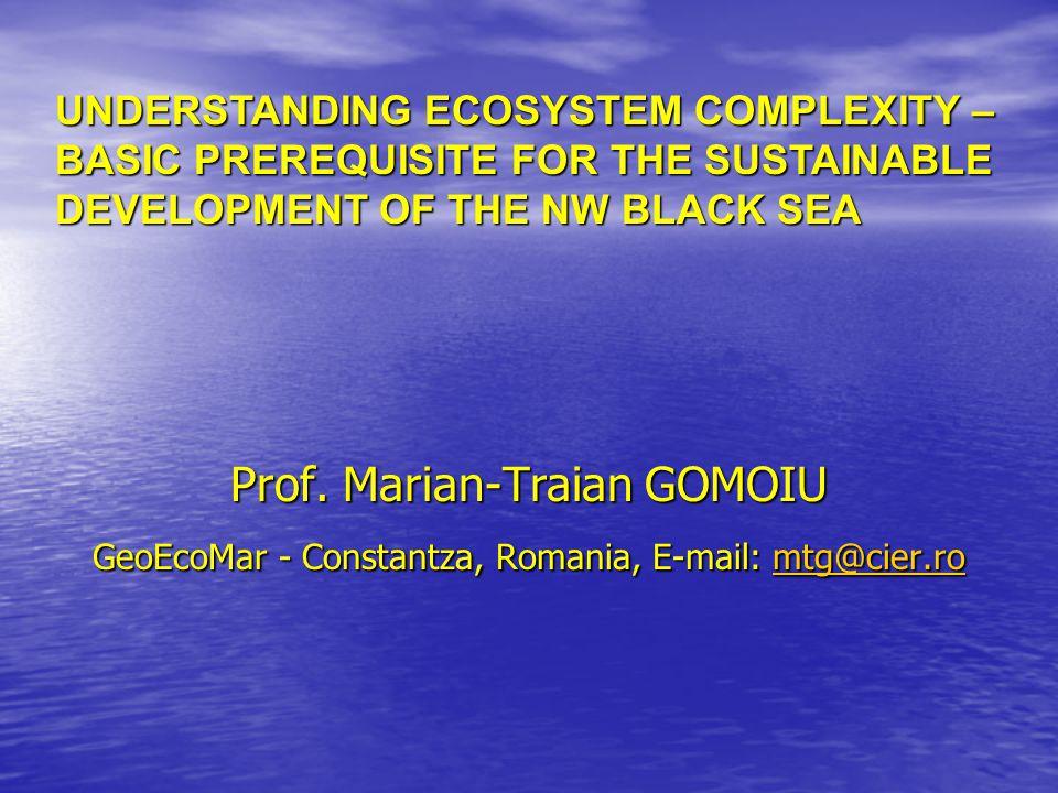 Prof. Marian-Traian GOMOIU GeoEcoMar - Constantza, Romania, E-mail: mtg@cier.ro mtg@cier.ro UNDERSTANDING ECOSYSTEM COMPLEXITY – BASIC PREREQUISITE FO