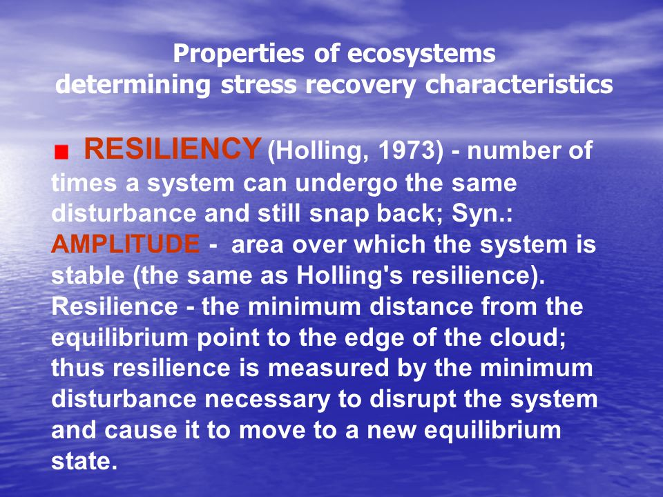 Properties of ecosystems determining stress recovery characteristics RESILIENCY (Holling, 1973) - number of times a system can undergo the same disturbance and still snap back; Syn.: AMPLITUDE - area over which the system is stable (the same as Holling s resilience).