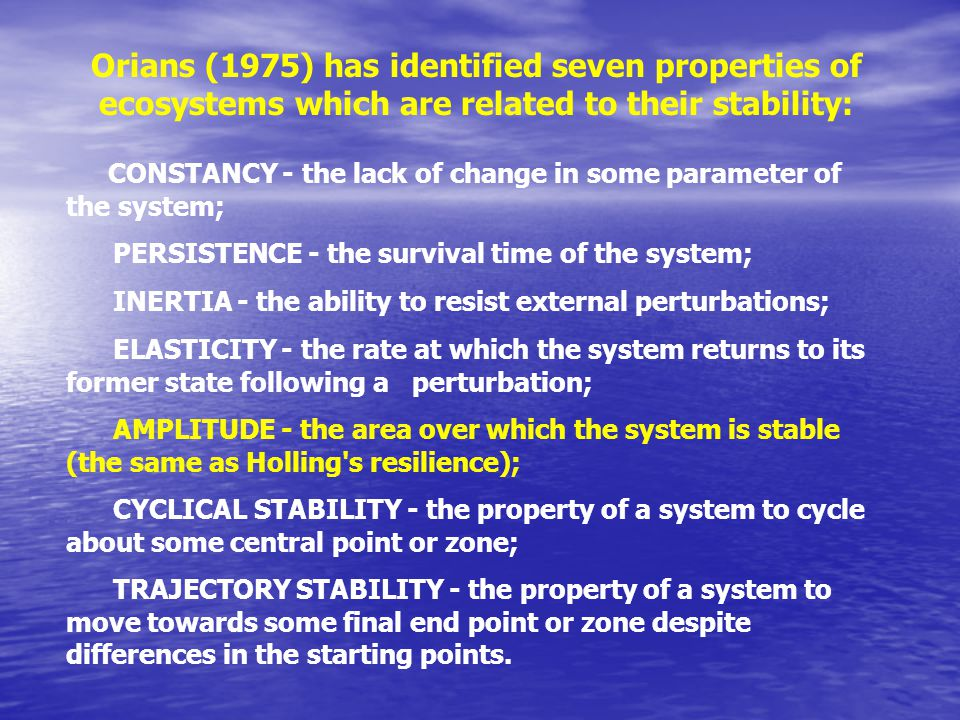 CONSTANCY - the lack of change in some parameter of the system; PERSISTENCE - the survival time of the system; INERTIA - the ability to resist external perturbations; ELASTICITY - the rate at which the system returns to its former state following a perturbation; AMPLITUDE - the area over which the system is stable (the same as Holling s resilience); CYCLICAL STABILITY - the property of a system to cycle about some central point or zone; TRAJECTORY STABILITY - the property of a system to move towards some final end point or zone despite differences in the starting points.