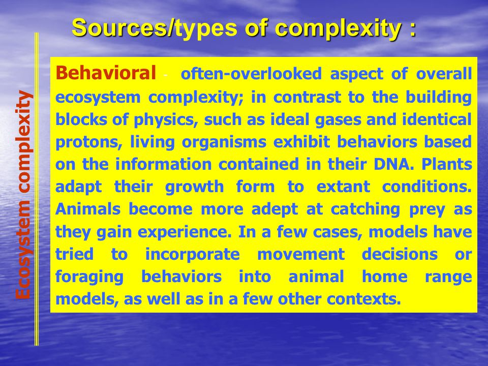 Sources/ of complexity : Sources/types of complexity : Behavioral - often-overlooked aspect of overall ecosystem complexity; in contrast to the building blocks of physics, such as ideal gases and identical protons, living organisms exhibit behaviors based on the information contained in their DNA.