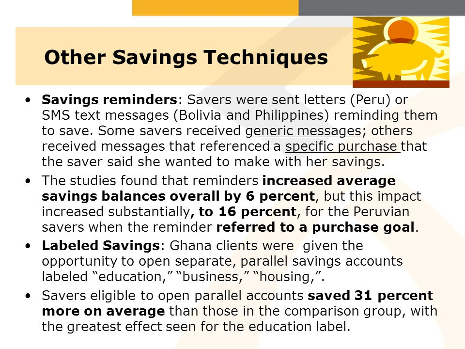 Other Savings Techniques Savings reminders: Savers were sent letters (Peru) or SMS text messages (Bolivia and Philippines) reminding them to save. Som