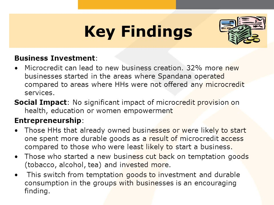Key Findings Business Investment: Microcredit can lead to new business creation. 32% more new businesses started in the areas where Spandana operated