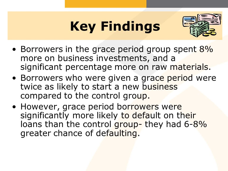 Key Findings Borrowers in the grace period group spent 8% more on business investments, and a significant percentage more on raw materials. Borrowers