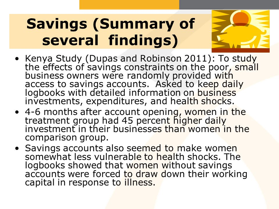 Savings (Summary of several findings) Kenya Study (Dupas and Robinson 2011): To study the effects of savings constraints on the poor, small business o