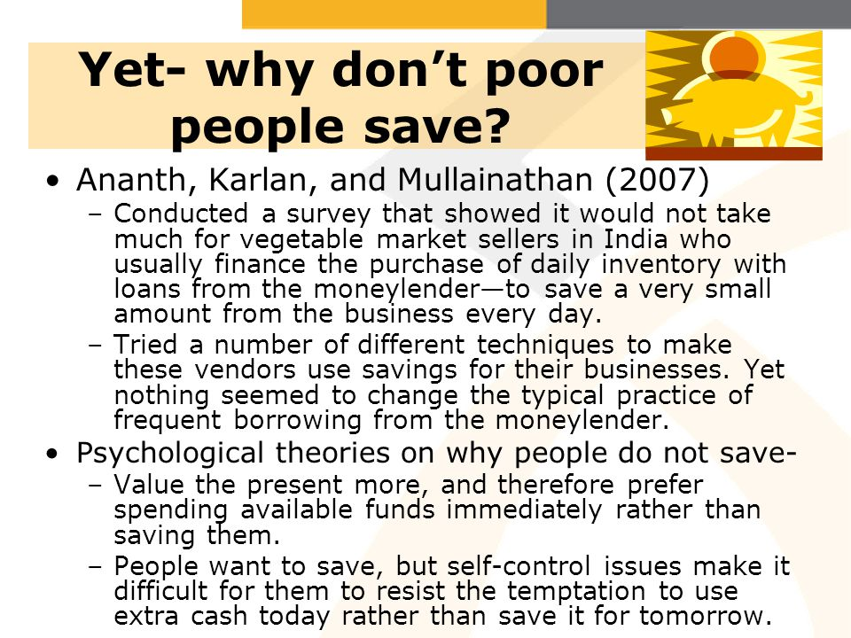 Yet- why dont poor people save? Ananth, Karlan, and Mullainathan (2007) –Conducted a survey that showed it would not take much for vegetable market se