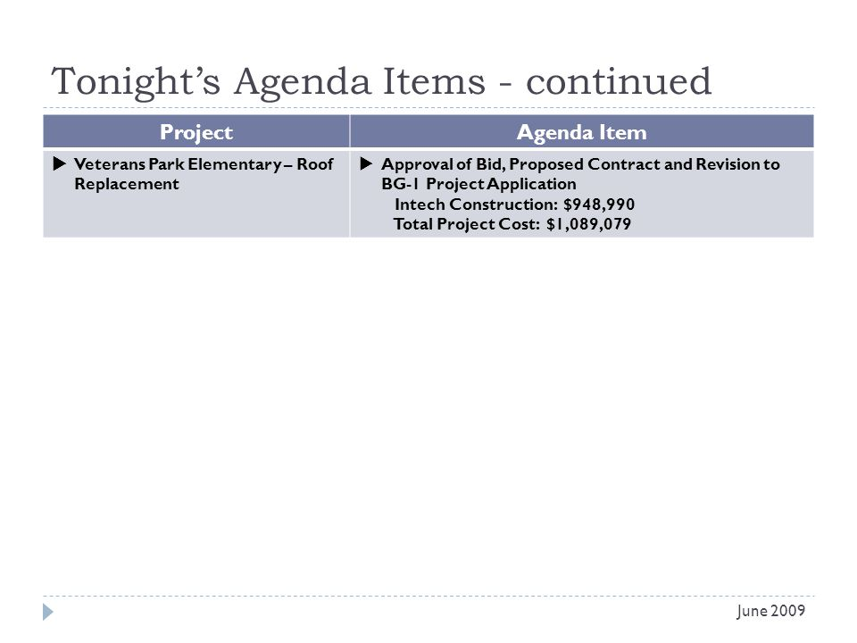 Tonights Agenda Items - continued Project Agenda Item Veterans Park Elementary – Roof Replacement Approval of Bid, Proposed Contract and Revision to BG-1 Project Application Intech Construction: $948,990 Total Project Cost: $1,089,079 June 2009