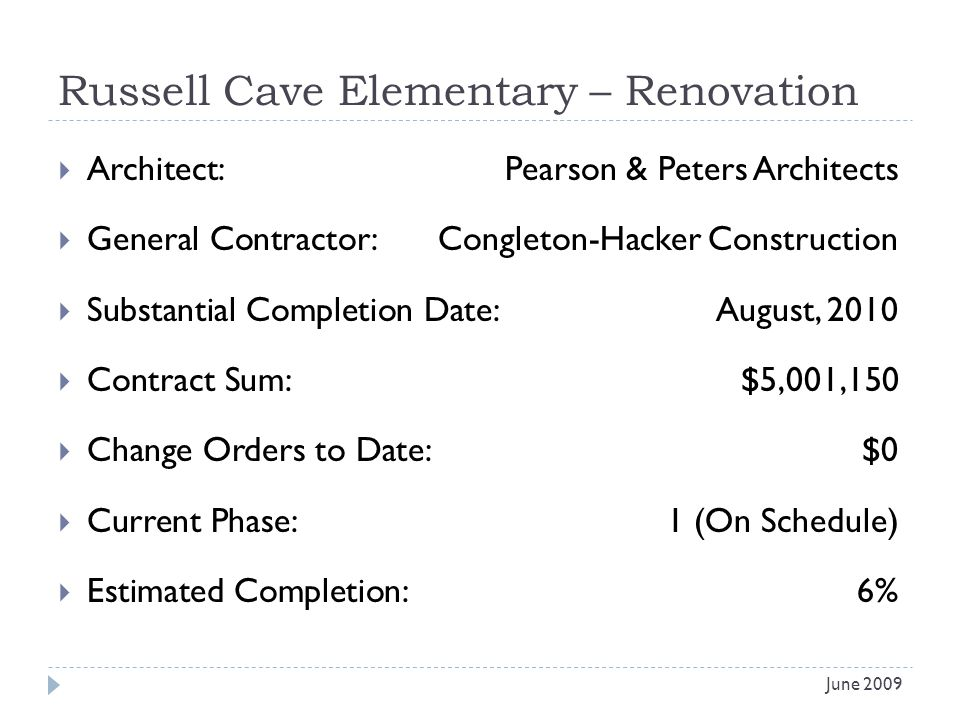 Russell Cave Elementary – Renovation Architect: Pearson & Peters Architects General Contractor: Congleton-Hacker Construction Substantial Completion Date:August, 2010 Contract Sum:$5,001,150 Change Orders to Date:$0 Current Phase:1 (On Schedule) Estimated Completion:6% June 2009
