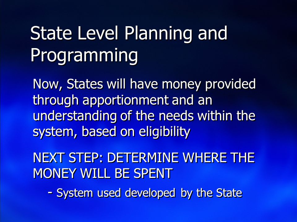 State Level Planning and Programming Now, States will have money provided through apportionment and an understanding of the needs within the system, based on eligibility NEXT STEP: DETERMINE WHERE THE MONEY WILL BE SPENT - System used developed by the State Now, States will have money provided through apportionment and an understanding of the needs within the system, based on eligibility NEXT STEP: DETERMINE WHERE THE MONEY WILL BE SPENT - System used developed by the State