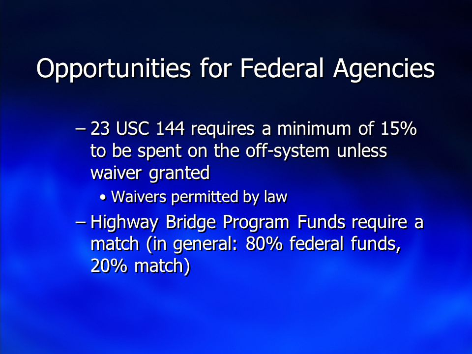 Opportunities for Federal Agencies –23 USC 144 requires a minimum of 15% to be spent on the off-system unless waiver granted Waivers permitted by law –Highway Bridge Program Funds require a match (in general: 80% federal funds, 20% match) –23 USC 144 requires a minimum of 15% to be spent on the off-system unless waiver granted Waivers permitted by law –Highway Bridge Program Funds require a match (in general: 80% federal funds, 20% match)