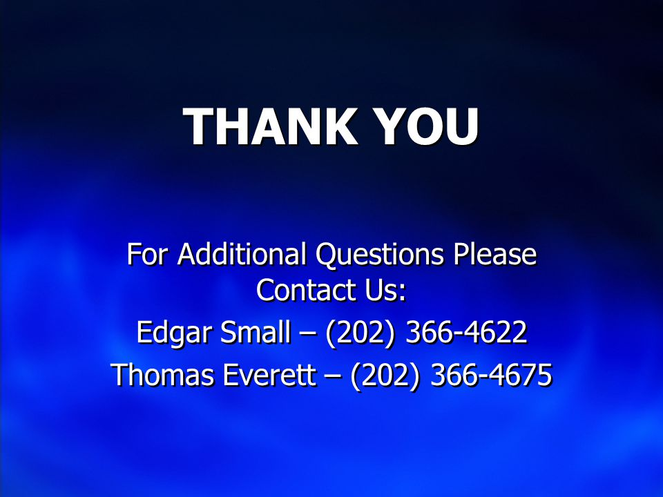 THANK YOU For Additional Questions Please Contact Us: Edgar Small – (202) 366-4622 Thomas Everett – (202) 366-4675 For Additional Questions Please Contact Us: Edgar Small – (202) 366-4622 Thomas Everett – (202) 366-4675