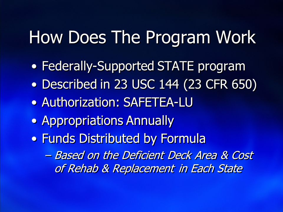 How Does The Program Work Federally-Supported STATE program Described in 23 USC 144 (23 CFR 650) Authorization: SAFETEA-LU Appropriations Annually Funds Distributed by Formula –Based on the Deficient Deck Area & Cost of Rehab & Replacement in Each State Federally-Supported STATE program Described in 23 USC 144 (23 CFR 650) Authorization: SAFETEA-LU Appropriations Annually Funds Distributed by Formula –Based on the Deficient Deck Area & Cost of Rehab & Replacement in Each State