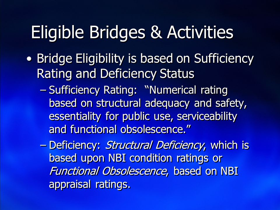 Eligible Bridges & Activities Bridge Eligibility is based on Sufficiency Rating and Deficiency Status –Sufficiency Rating: Numerical rating based on structural adequacy and safety, essentiality for public use, serviceability and functional obsolescence.