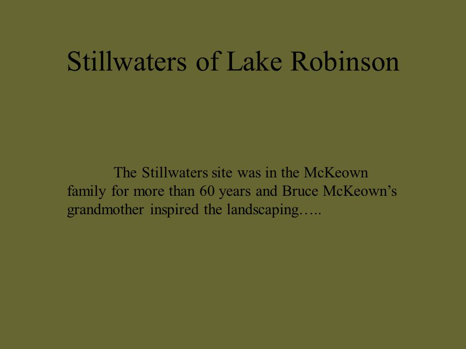 Stillwaters of Lake Robinson The Stillwaters site was in the McKeown family for more than 60 years and Bruce McKeowns grandmother inspired the landscaping…..