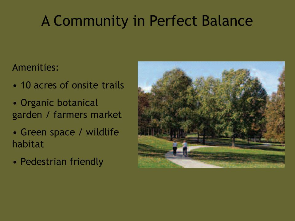 A Community in Perfect Balance Amenities: 10 acres of onsite trails Organic botanical garden / farmers market Green space / wildlife habitat Pedestrian friendly