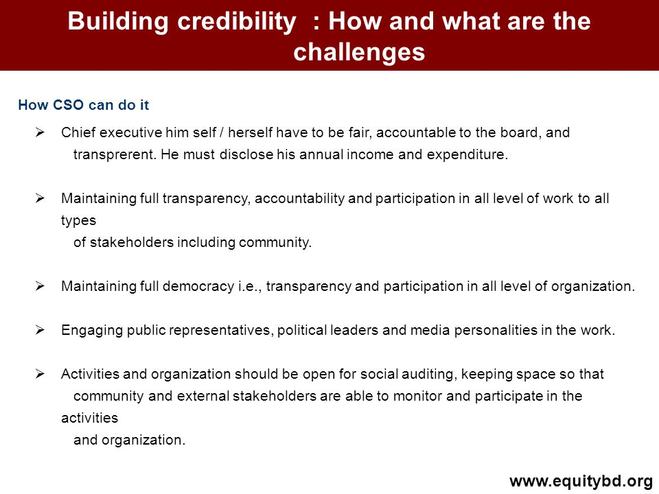 Building credibility : How and what are the challenges How CSO can do it www.equitybd.org Chief executive him self / herself have to be fair, accountable to the board, and transprerent.