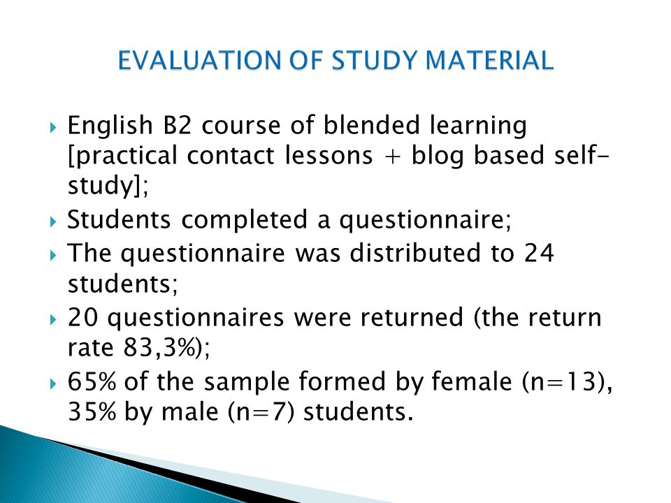 English B2 course of blended learning [practical contact lessons + blog based self- study]; Students completed a questionnaire; The questionnaire was distributed to 24 students; 20 questionnaires were returned (the return rate 83,3%); 65% of the sample formed by female (n=13), 35% by male (n=7) students.