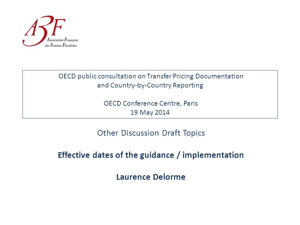 OECD public consultation on Transfer Pricing Documentation and Country-by-Country Reporting OECD Conference Centre, Paris 19 May 2014 Other Discussion Draft Topics Effective dates of the guidance / implementation Laurence Delorme