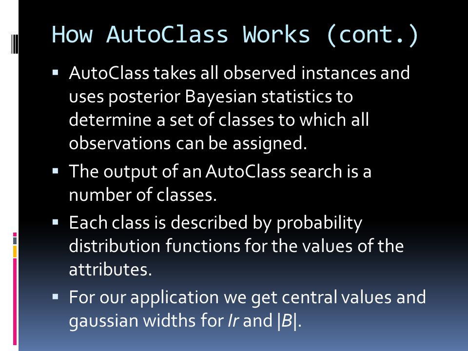 How AutoClass Works (cont.) AutoClass takes all observed instances and uses posterior Bayesian statistics to determine a set of classes to which all o