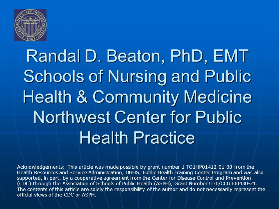 Randal D. Beaton, PhD, EMT Schools of Nursing and Public Health & Community Medicine Northwest Center for Public Health Practice Acknowledgements: Thi