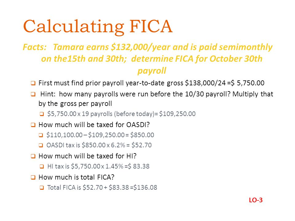 Calculating FICA Facts: Tamara earns $132,000/year and is paid semimonthly on the15th and 30th; determine FICA for October 30th payroll First must find prior payroll year-to-date gross $138,000/24 =$ 5,750.00 Hint: how many payrolls were run before the 10/30 payroll.
