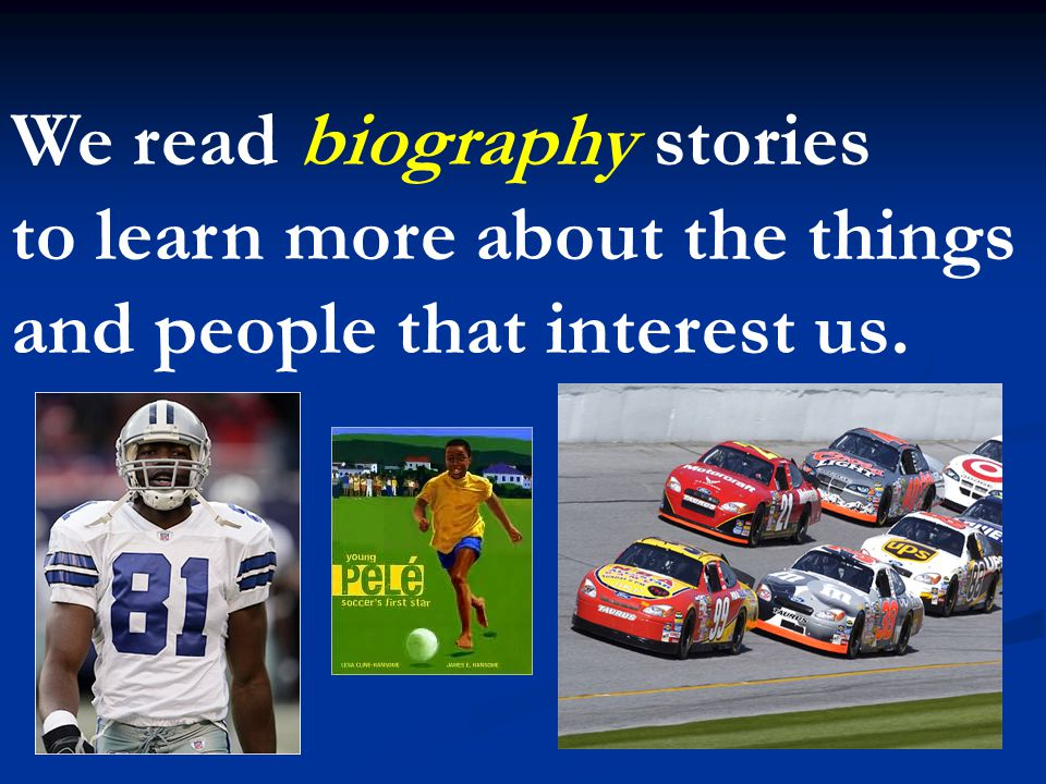We read biography stories to learn more about the things and people that interest us.