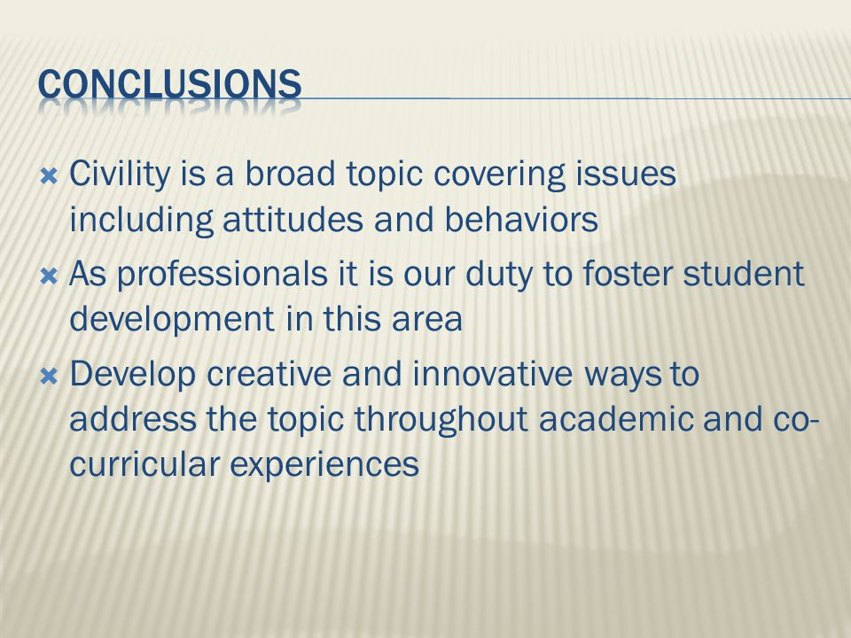 Civility is a broad topic covering issues including attitudes and behaviors As professionals it is our duty to foster student development in this area Develop creative and innovative ways to address the topic throughout academic and co- curricular experiences
