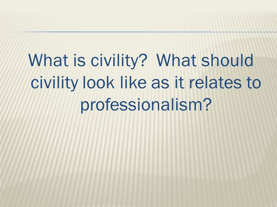 What is civility What should civility look like as it relates to professionalism