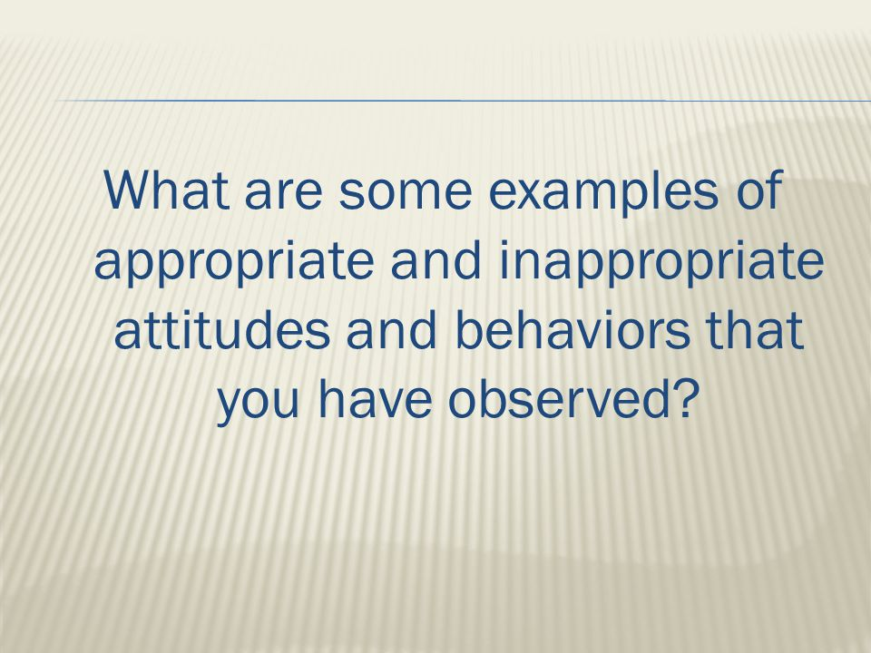 What are some examples of appropriate and inappropriate attitudes and behaviors that you have observed