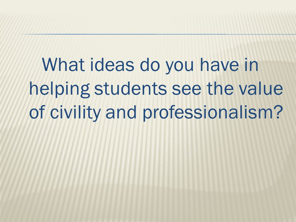What ideas do you have in helping students see the value of civility and professionalism