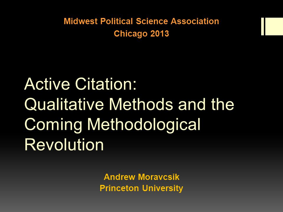 Active Citation: Qualitative Methods and the Coming Methodological Revolution Andrew Moravcsik Princeton University Midwest Political Science Association Chicago 2013
