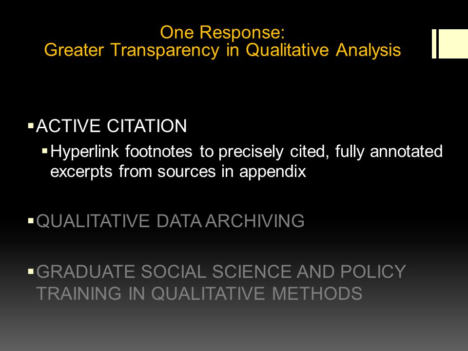 ACTIVE CITATION Hyperlink footnotes to precisely cited, fully annotated excerpts from sources in appendix QUALITATIVE DATA ARCHIVING GRADUATE SOCIAL SCIENCE AND POLICY TRAINING IN QUALITATIVE METHODS One Response: Greater Transparency in Qualitative Analysis