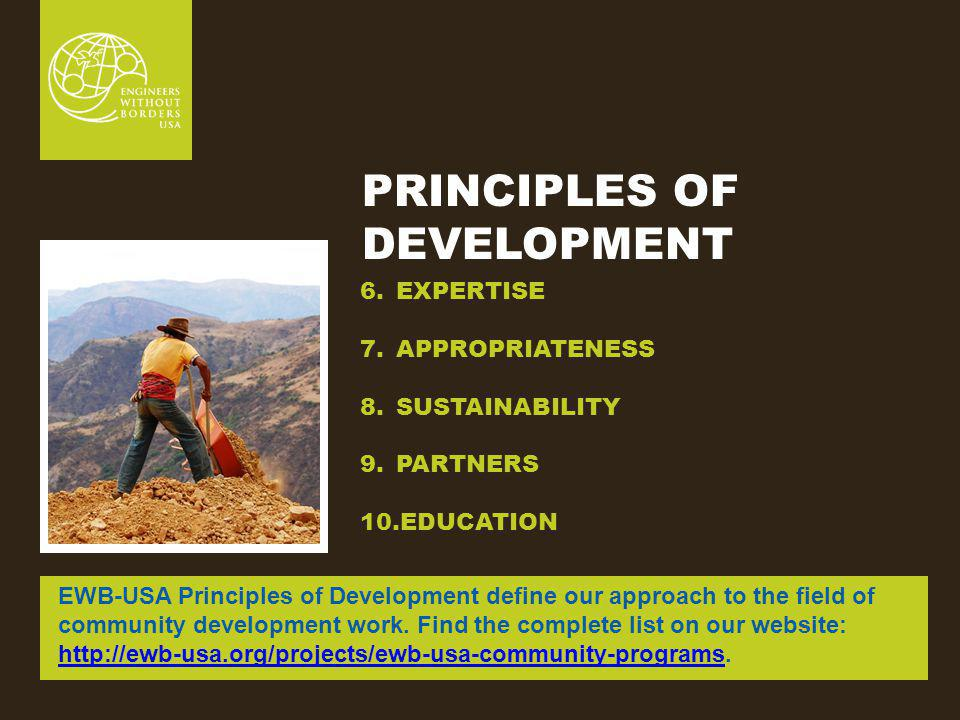 PRINCIPLES OF DEVELOPMENT 6.EXPERTISE 7.APPROPRIATENESS 8.SUSTAINABILITY 9.PARTNERS 10.EDUCATION EWB-USA Principles of Development define our approach to the field of community development work.