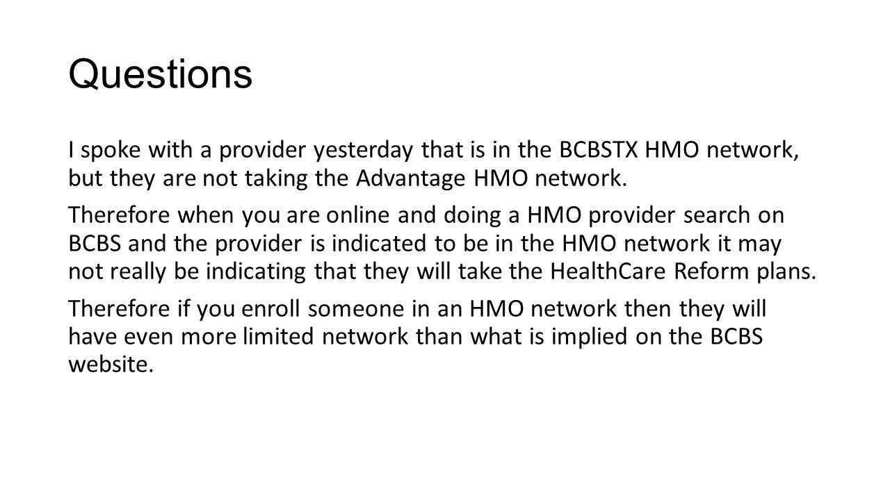 Questions I spoke with a provider yesterday that is in the BCBSTX HMO network, but they are not taking the Advantage HMO network. Therefore when you a
