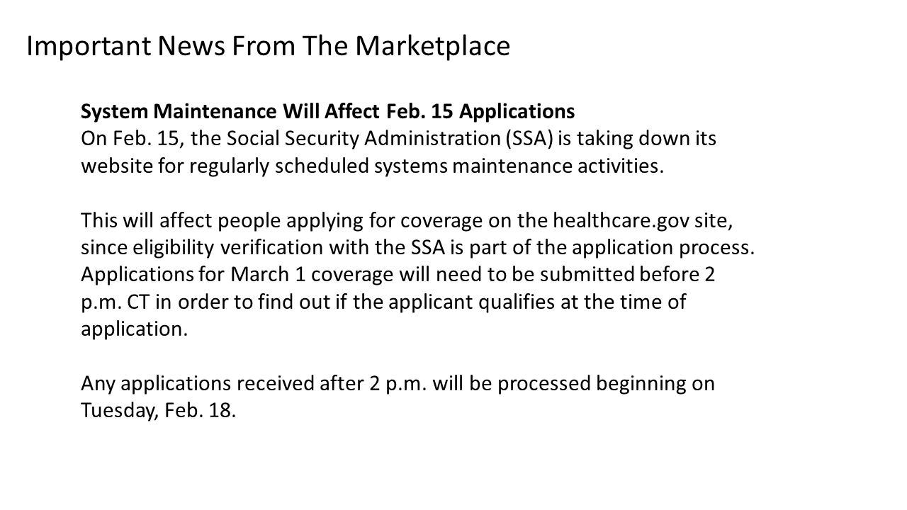 Important News From The Marketplace System Maintenance Will Affect Feb. 15 Applications On Feb. 15, the Social Security Administration (SSA) is taking