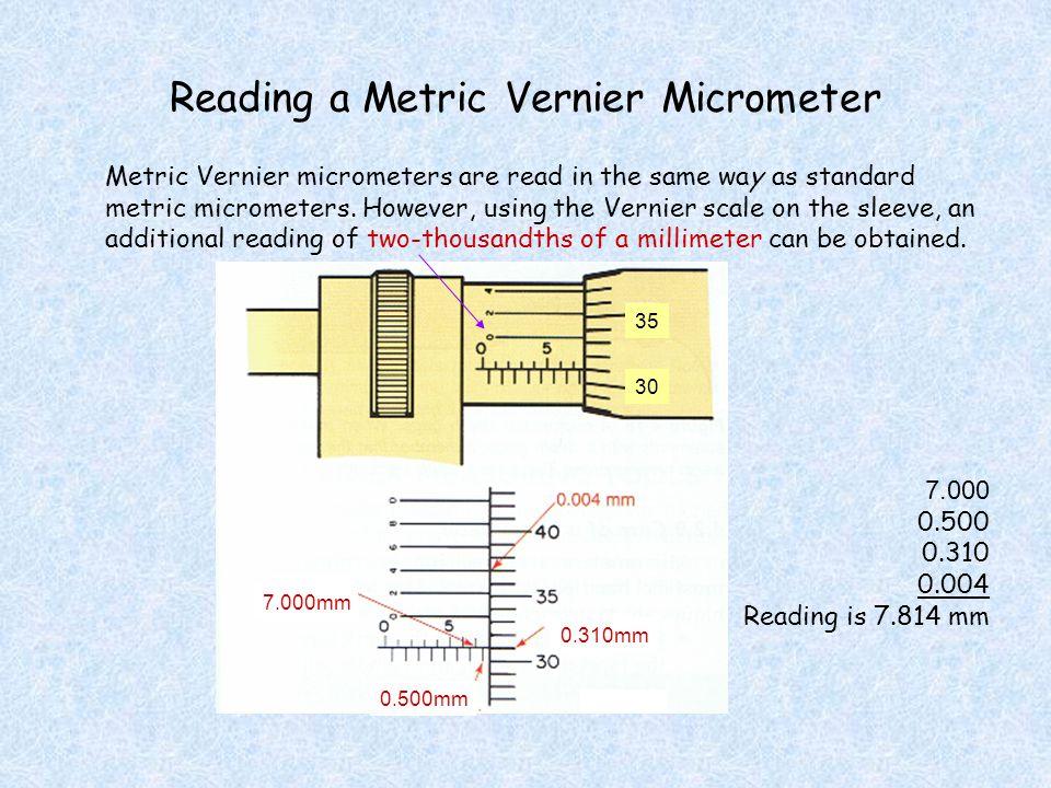 Reading a Metric Vernier Micrometer Metric Vernier micrometers are read in the same way as standard metric micrometers. However, using the Vernier sca