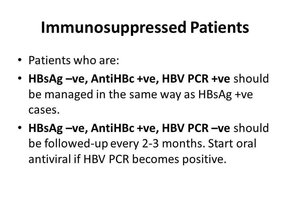 Immunosuppressed Patients Patients who are: HBsAg –ve, AntiHBc +ve, HBV PCR +ve should be managed in the same way as HBsAg +ve cases. HBsAg –ve, AntiH