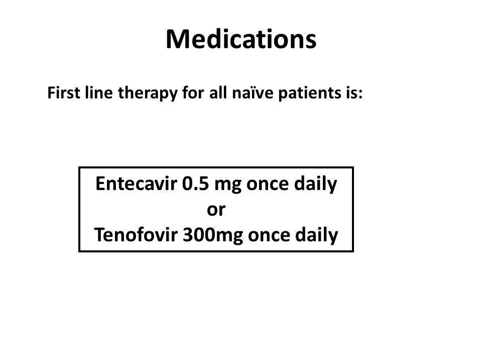 Medications First line therapy for all naïve patients is: Entecavir 0.5 mg once daily or Tenofovir 300mg once daily