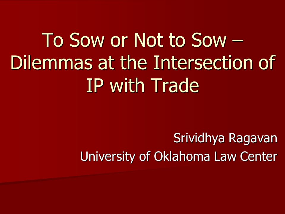 To Sow or Not to Sow – Dilemmas at the Intersection of IP with Trade Srividhya Ragavan University of Oklahoma Law Center