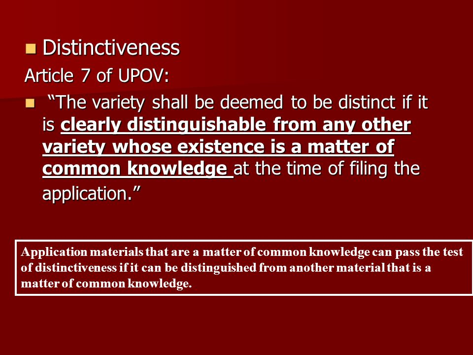 Distinctiveness Distinctiveness Article 7 of UPOV: The variety shall be deemed to be distinct if it is clearly distinguishable from any other variety