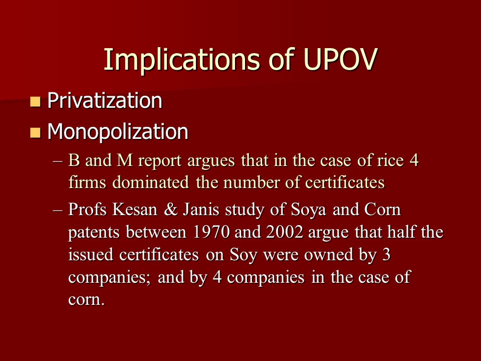 Implications of UPOV Privatization Privatization Monopolization Monopolization –B and M report argues that in the case of rice 4 firms dominated the number of certificates –Profs Kesan & Janis study of Soya and Corn patents between 1970 and 2002 argue that half the issued certificates on Soy were owned by 3 companies; and by 4 companies in the case of corn.