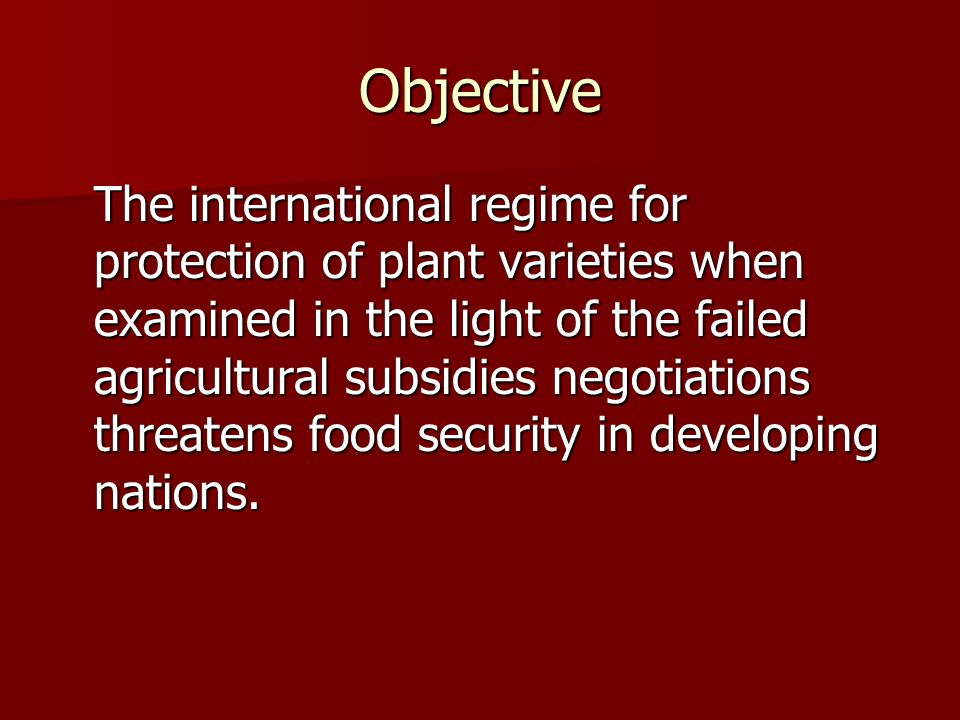Objective The international regime for protection of plant varieties when examined in the light of the failed agricultural subsidies negotiations threatens food security in developing nations.