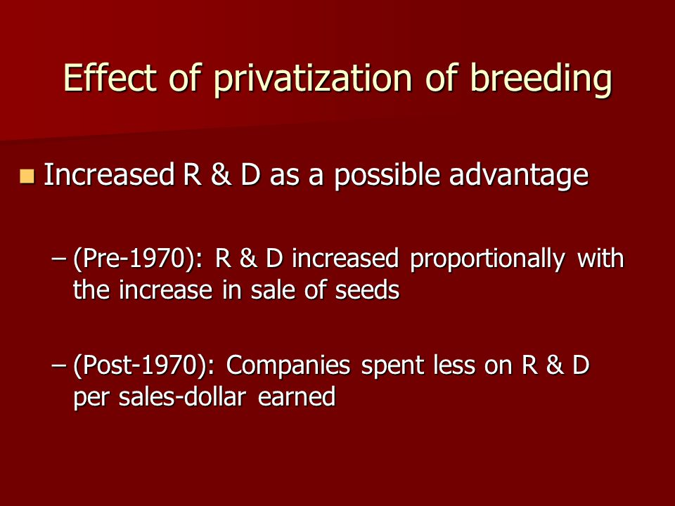 Effect of privatization of breeding Increased R & D as a possible advantage Increased R & D as a possible advantage –(Pre-1970): R & D increased proportionally with the increase in sale of seeds –(Post-1970): Companies spent less on R & D per sales-dollar earned