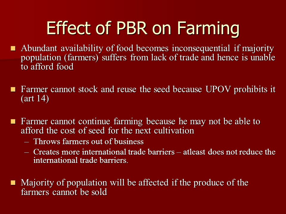 Effect of PBR on Farming Abundant availability of food becomes inconsequential if majority population (farmers) suffers from lack of trade and hence is unable to afford food Abundant availability of food becomes inconsequential if majority population (farmers) suffers from lack of trade and hence is unable to afford food Farmer cannot stock and reuse the seed because UPOV prohibits it (art 14) Farmer cannot stock and reuse the seed because UPOV prohibits it (art 14) Farmer cannot continue farming because he may not be able to afford the cost of seed for the next cultivation Farmer cannot continue farming because he may not be able to afford the cost of seed for the next cultivation –Throws farmers out of business –Creates more international trade barriers – atleast does not reduce the international trade barriers.
