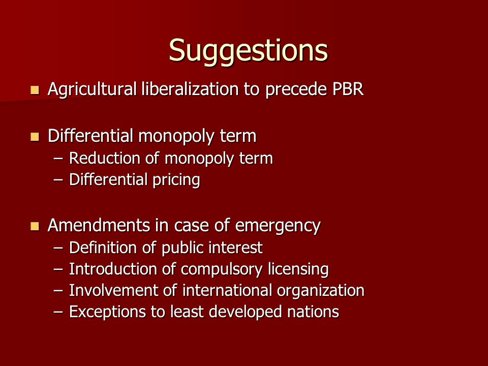 Suggestions Agricultural liberalization to precede PBR Agricultural liberalization to precede PBR Differential monopoly term Differential monopoly term –Reduction of monopoly term –Differential pricing Amendments in case of emergency Amendments in case of emergency –Definition of public interest –Introduction of compulsory licensing –Involvement of international organization –Exceptions to least developed nations