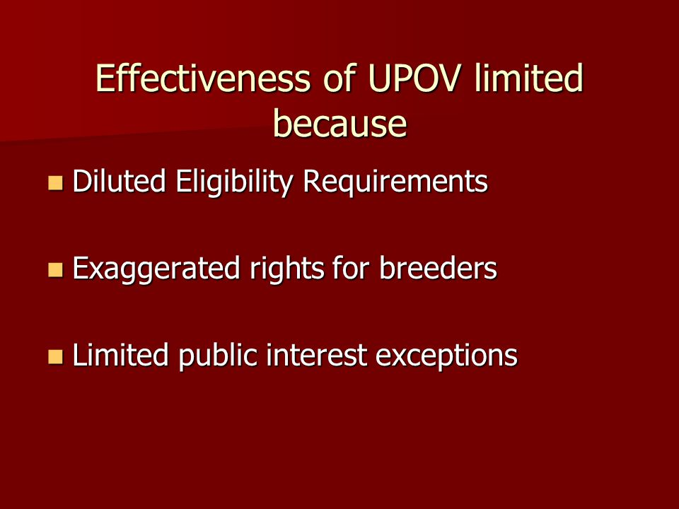 Effectiveness of UPOV limited because Diluted Eligibility Requirements Diluted Eligibility Requirements Exaggerated rights for breeders Exaggerated ri