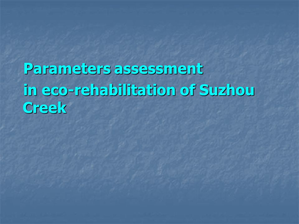 Parameters assessment Parameters assessment in eco-rehabilitation of Suzhou Creek in eco-rehabilitation of Suzhou Creek