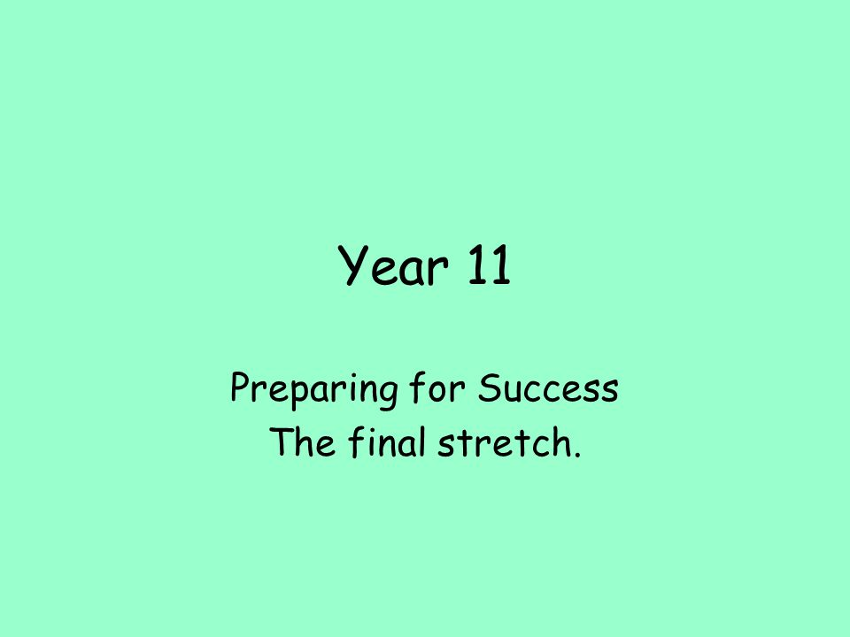Year 11 Preparing for Success The final stretch.