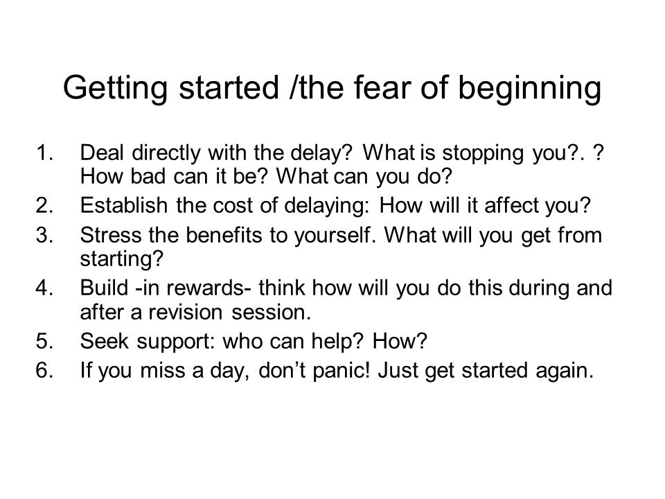 Getting started /the fear of beginning 1.Deal directly with the delay.