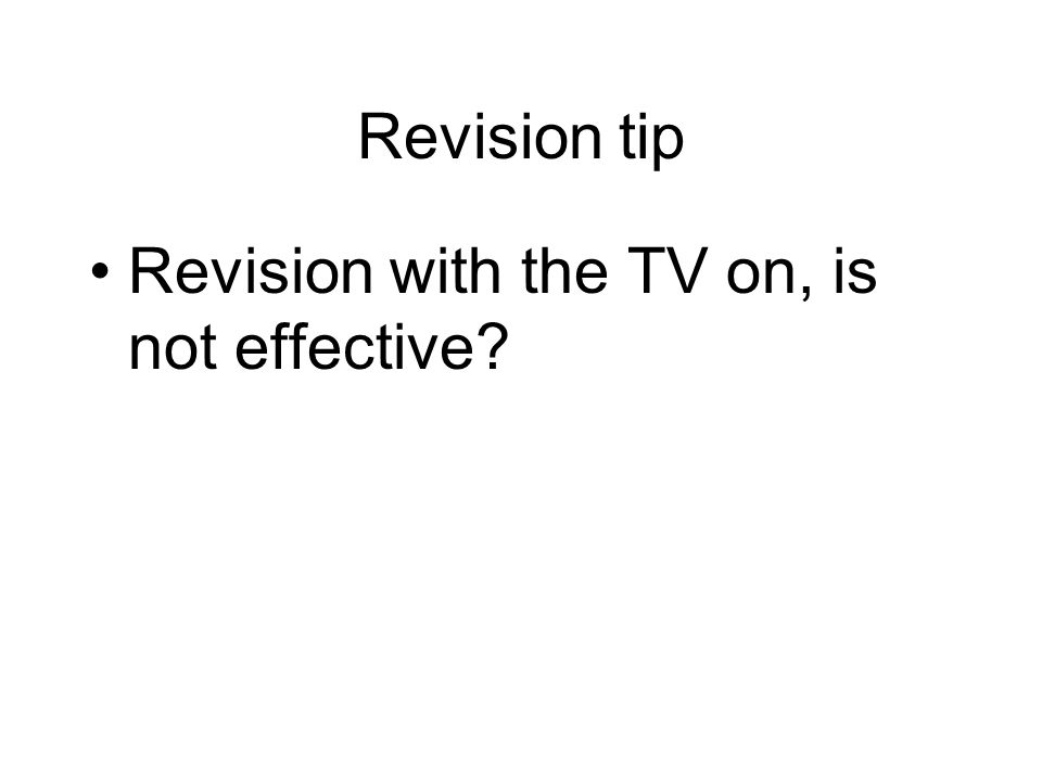 Revision tip Revision with the TV on, is not effective